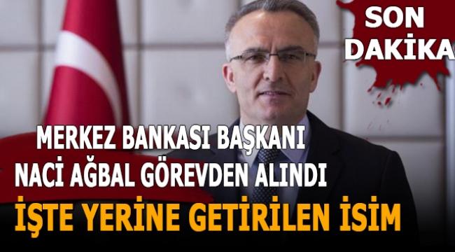 Merkez Bankası Başkanı Naci Ağbal görevden alındı, işte yerine getirilen isim